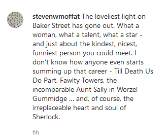 """Steven Moffat on an Instragram post: """"The loveliest light on Baker Street has gone out. What a woman, what a talent, what a star - and just about the kindest, nicest, funniest person you could meet. I don't know how anyone even starts summing up that career - Till Death Us Do Part, Fawlty Towers, the incomparable Aunt Sally in Worzel Gummidge … and, of course, the irreplaceable heart and soul of Sherlock."""""""